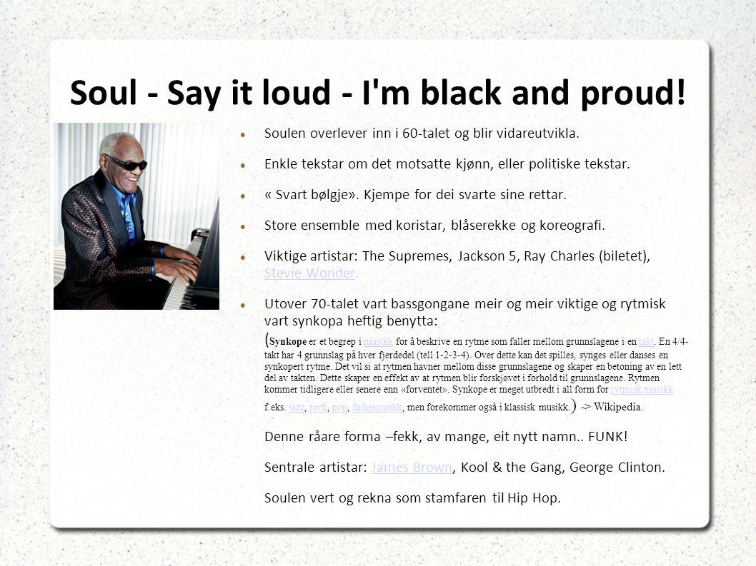 Soul - Say it loud - I m black and proud. Soulen overlever inn i 60-talet og blir vidareutvikla.