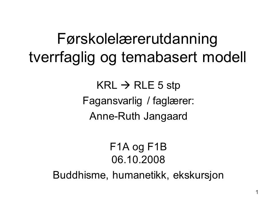 1 Førskolelærerutdanning tverrfaglig og temabasert modell KRL  RLE 5 stp Fagansvarlig / faglærer: Anne-Ruth Jangaard F1A og F1B 06.10.2008 Buddhisme, humanetikk, ekskursjon