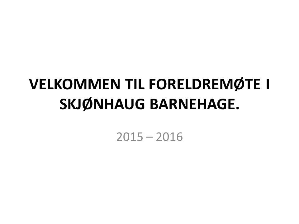 VELKOMMEN TIL FORELDREMØTE I SKJØNHAUG BARNEHAGE. 2015 – 2016