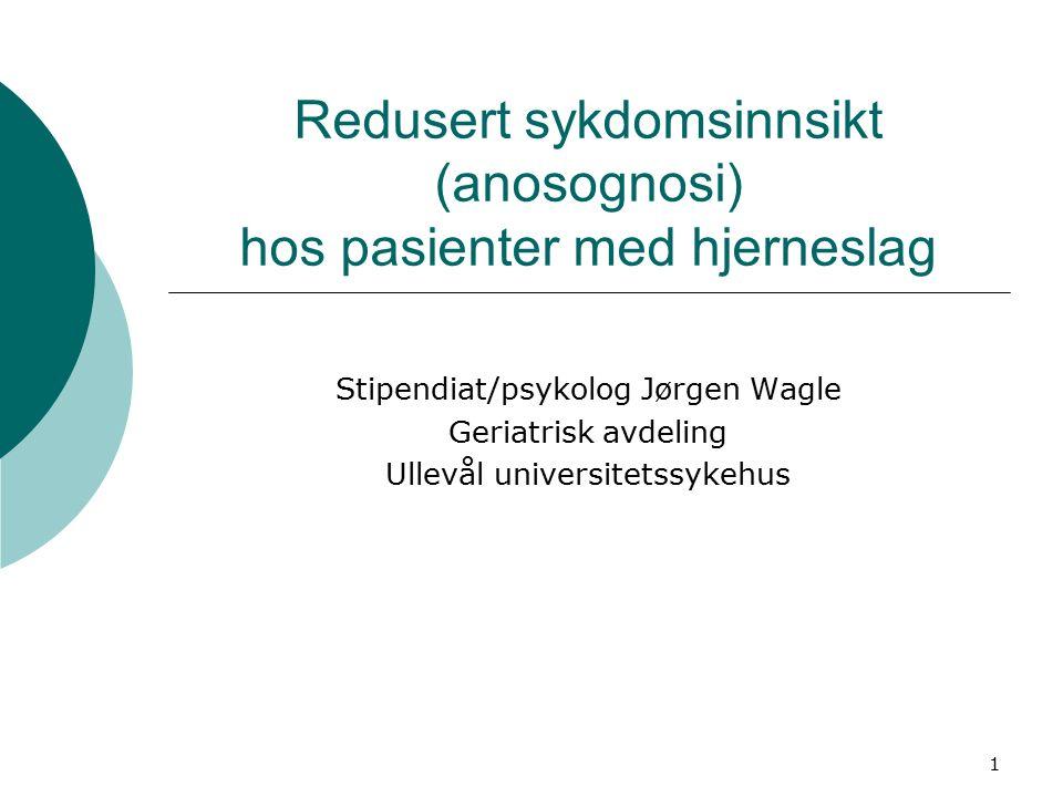 1 Redusert sykdomsinnsikt (anosognosi) hos pasienter med hjerneslag Stipendiat/psykolog Jørgen Wagle Geriatrisk avdeling Ullevål universitetssykehus