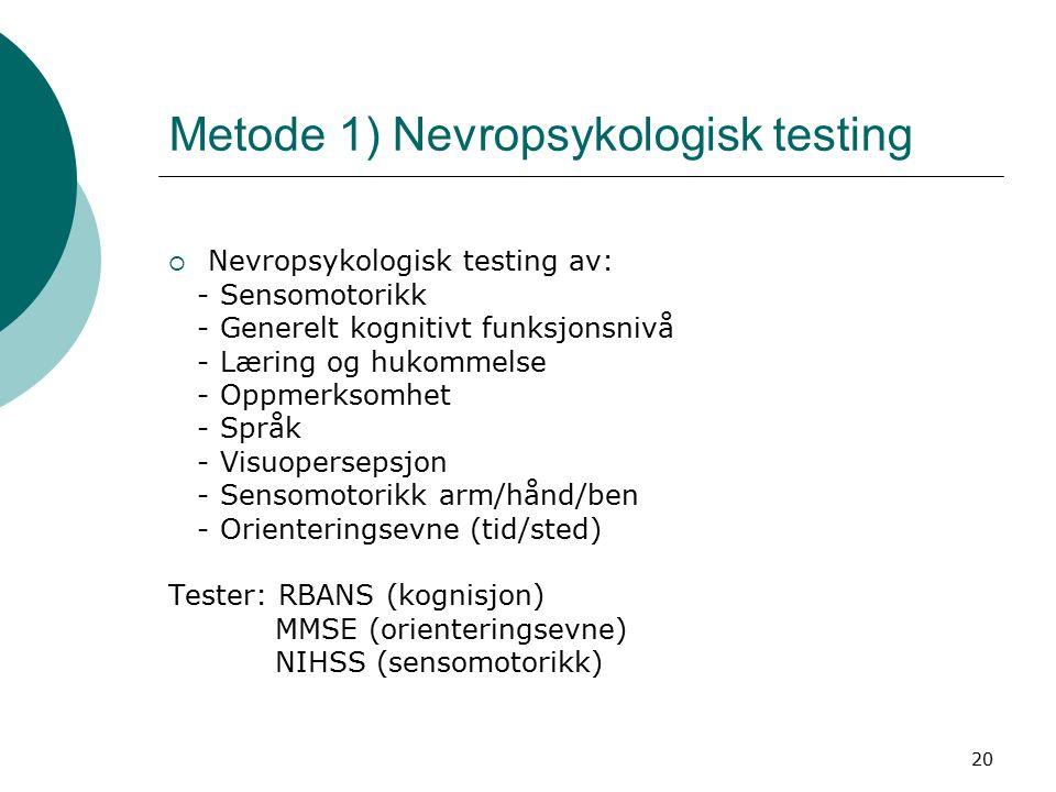 20 Metode 1) Nevropsykologisk testing  Nevropsykologisk testing av: - Sensomotorikk - Generelt kognitivt funksjonsnivå - Læring og hukommelse - Oppmerksomhet - Språk - Visuopersepsjon - Sensomotorikk arm/hånd/ben - Orienteringsevne (tid/sted) Tester: RBANS (kognisjon) MMSE (orienteringsevne) NIHSS (sensomotorikk)