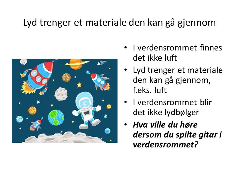 Lyd trenger et materiale den kan gå gjennom I verdensrommet finnes det ikke luft Lyd trenger et materiale den kan gå gjennom, f.eks. luft I verdensrom