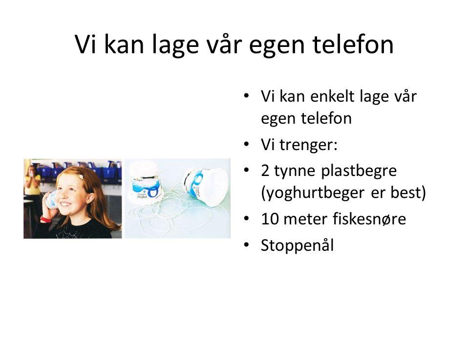 Vi kan lage vår egen telefon Vi kan enkelt lage vår egen telefon Vi trenger: 2 tynne plastbegre (yoghurtbeger er best) 10 meter fiskesnøre Stoppenål