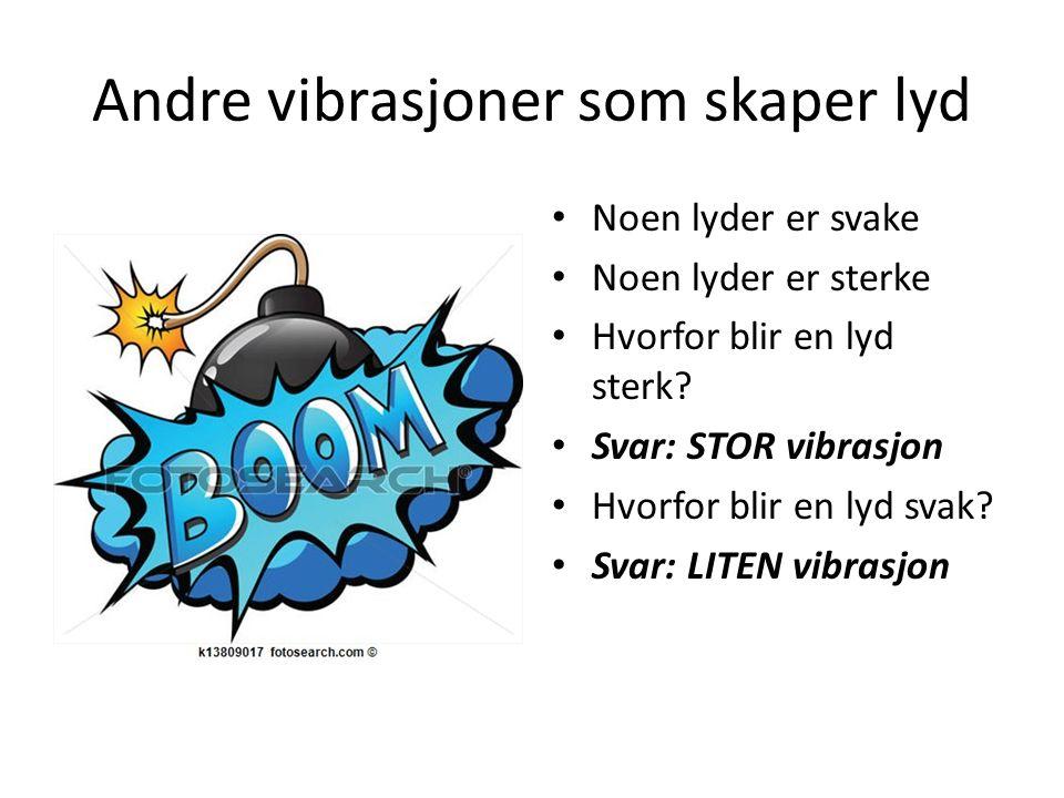 Noen lyder er svake Noen lyder er sterke Hvorfor blir en lyd sterk? Svar: STOR vibrasjon Hvorfor blir en lyd svak? Svar: LITEN vibrasjon