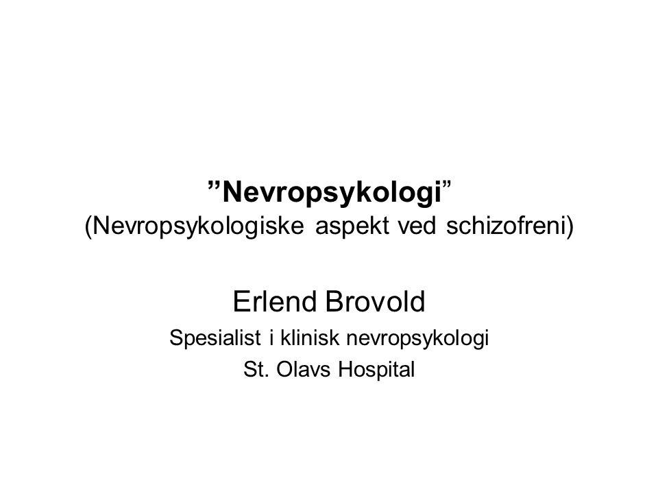 Nevropsykologi (Nevropsykologiske aspekt ved schizofreni) Erlend Brovold Spesialist i klinisk nevropsykologi St.
