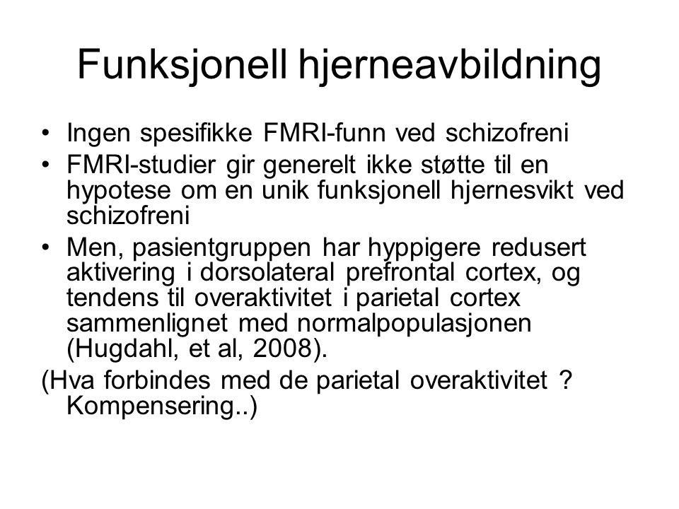 Funksjonell hjerneavbildning Ingen spesifikke FMRI-funn ved schizofreni FMRI-studier gir generelt ikke støtte til en hypotese om en unik funksjonell hjernesvikt ved schizofreni Men, pasientgruppen har hyppigere redusert aktivering i dorsolateral prefrontal cortex, og tendens til overaktivitet i parietal cortex sammenlignet med normalpopulasjonen (Hugdahl, et al, 2008).