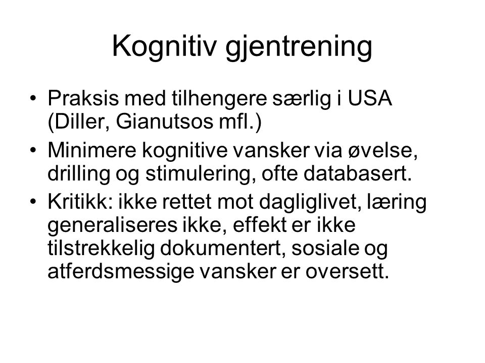 Kognitiv gjentrening Praksis med tilhengere særlig i USA (Diller, Gianutsos mfl.) Minimere kognitive vansker via øvelse, drilling og stimulering, ofte databasert.