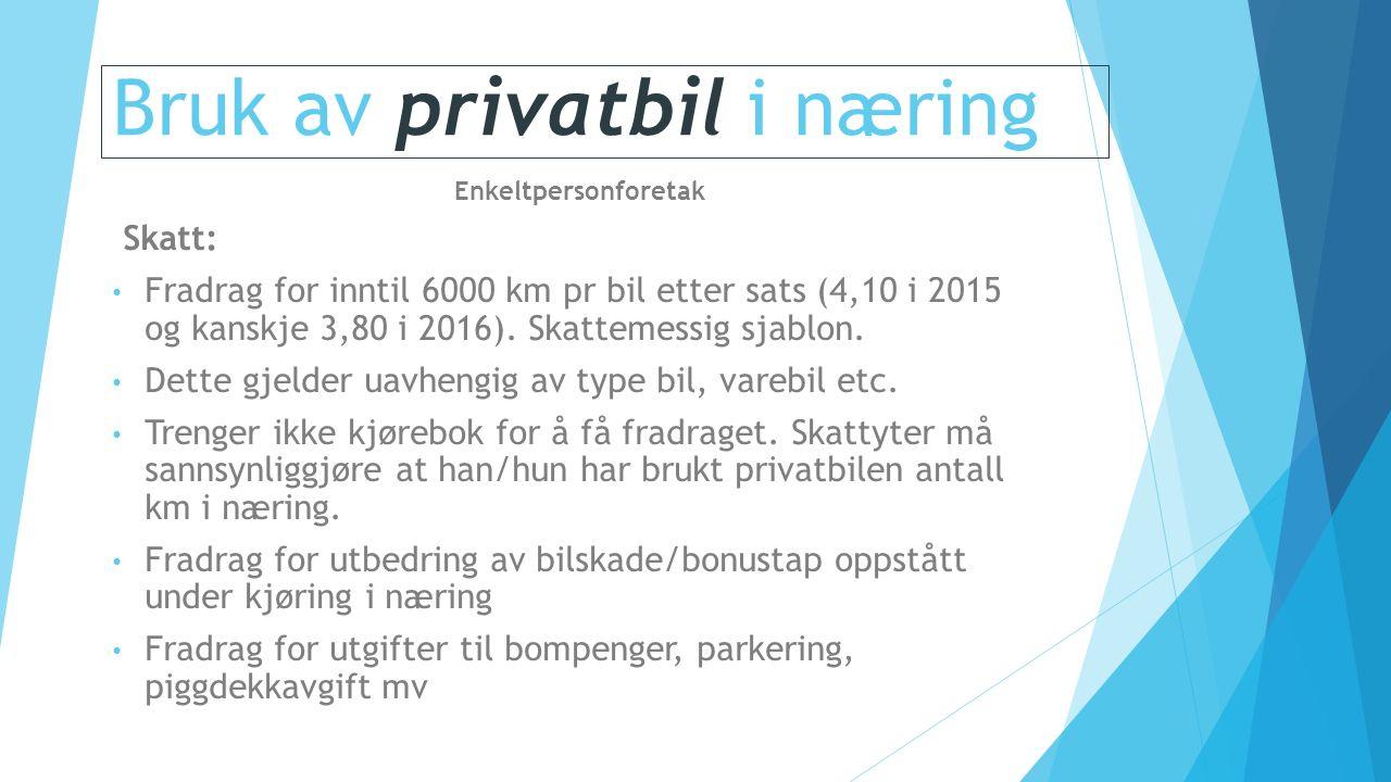 Bruk av privatbil i næring Enkeltpersonforetak Skatt: Fradrag for inntil 6000 km pr bil etter sats (4,10 i 2015 og kanskje 3,80 i 2016).