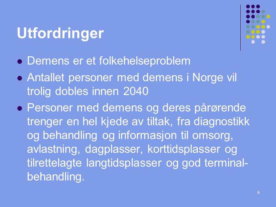 6 Utfordringer Demens er et folkehelseproblem Antallet personer med demens i Norge vil trolig dobles innen 2040 Personer med demens og deres pårørende trenger en hel kjede av tiltak, fra diagnostikk og behandling og informasjon til omsorg, avlastning, dagplasser, korttidsplasser og tilrettelagte langtidsplasser og god terminal- behandling.