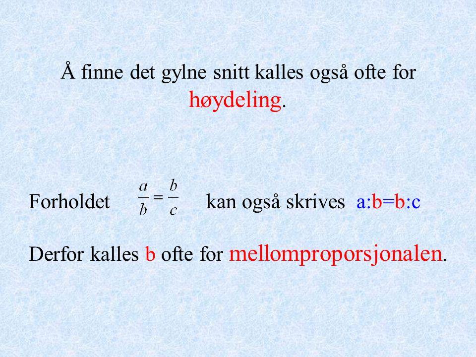 Forholdet kan også skrives a:b=b:c Derfor kalles b ofte for mellomproporsjonalen. Å finne det gylne snitt kalles også ofte for høydeling.