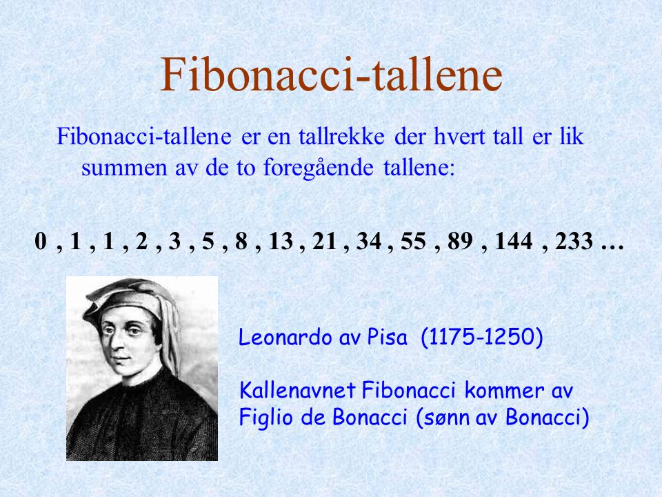 Fibonacci-tallene Fibonacci-tallene er en tallrekke der hvert tall er lik summen av de to foregående tallene: 0, 1, 2, 3, 5, 8, 13, 21, 34, 55, 89, 144, 233 … Leonardo av Pisa (1175-1250) Kallenavnet Fibonacci kommer av Figlio de Bonacci (sønn av Bonacci)
