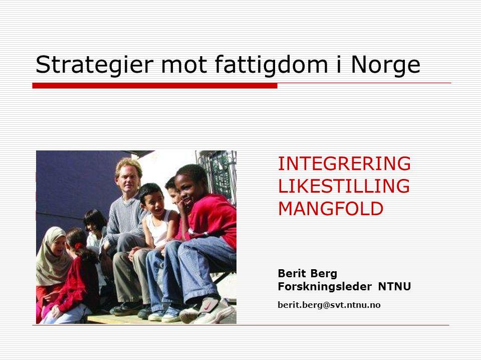 Strategier mot fattigdom i Norge  Berit Berg  NTNU Samfunnsforskning  berit.berg@svt.ntnu.no INTEGRERING LIKESTILLING MANGFOLD Berit Berg Forskningsleder NTNU berit.berg@svt.ntnu.no