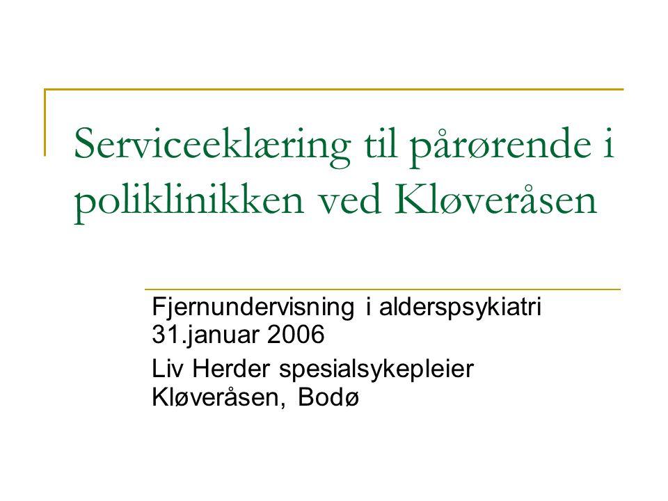 Serviceeklæring til pårørende i poliklinikken ved Kløveråsen Fjernundervisning i alderspsykiatri 31.januar 2006 Liv Herder spesialsykepleier Kløveråsen, Bodø