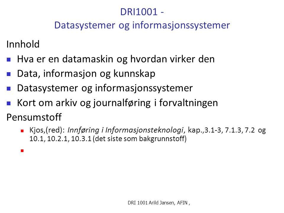 DRI 1001 Arild Jansen, AFIN, DRI1001 - Datasystemer og informasjonssystemer Innhold Hva er en datamaskin og hvordan virker den Data, informasjon og kunnskap Datasystemer og informasjonssystemer Kort om arkiv og journalføring i forvaltningen Pensumstoff Kjos,(red): Innføring i Informasjonsteknologi, kap.,3.1-3, 7.1.3, 7.2 og 10.1, 10.2.1, 10.3.1 (det siste som bakgrunnstoff)
