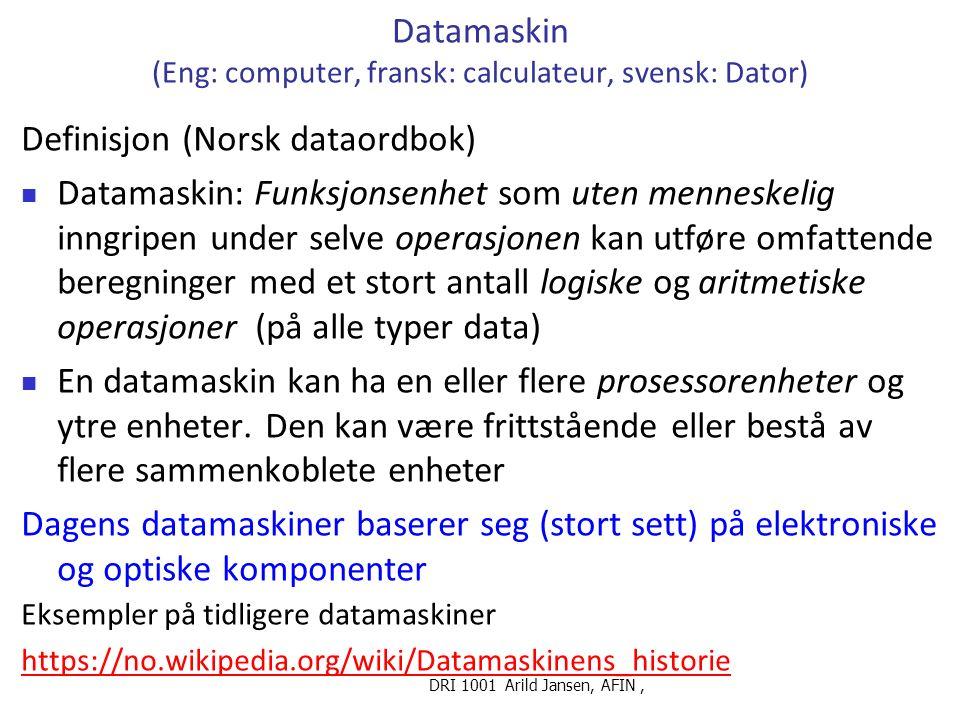 DRI 1001 Arild Jansen, AFIN, Data og data(maskin) programmer Data: Fakta, opplysninger.., på digital (binær) form Binær form: Data lagret ved tegnene 0 og 1 i datamaskinens minne Data kan være tall, tekst, lyd, bilder eller en kombinasjon Data kan være ustrukturerte (f eks eller i en eller annet struktur (f eks.