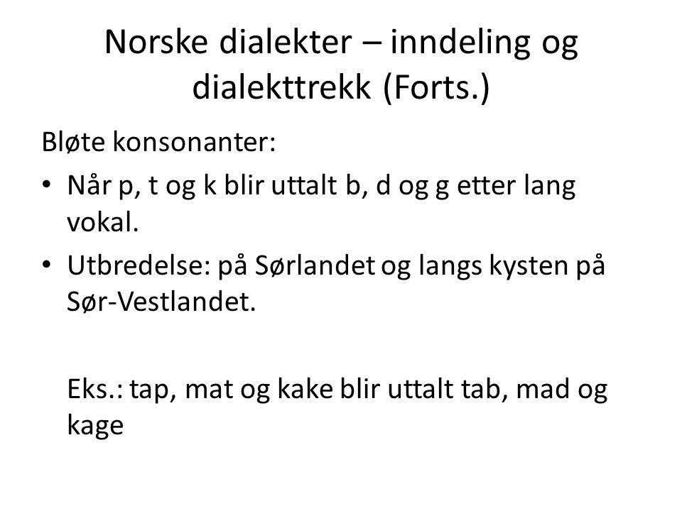 Norske dialekter – inndeling og dialekttrekk (Forts.) Bløte konsonanter: Når p, t og k blir uttalt b, d og g etter lang vokal. Utbredelse: på Sørlande