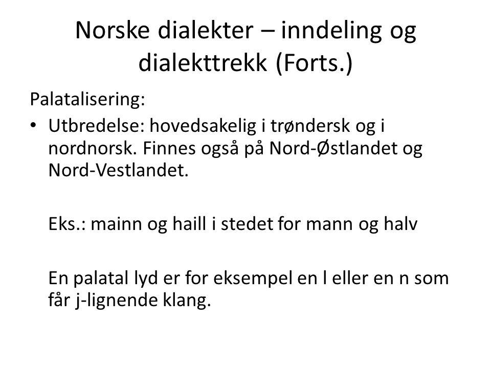 Norske dialekter – inndeling og dialekttrekk (Forts.) Palatalisering: Utbredelse: hovedsakelig i trøndersk og i nordnorsk. Finnes også på Nord-Østland