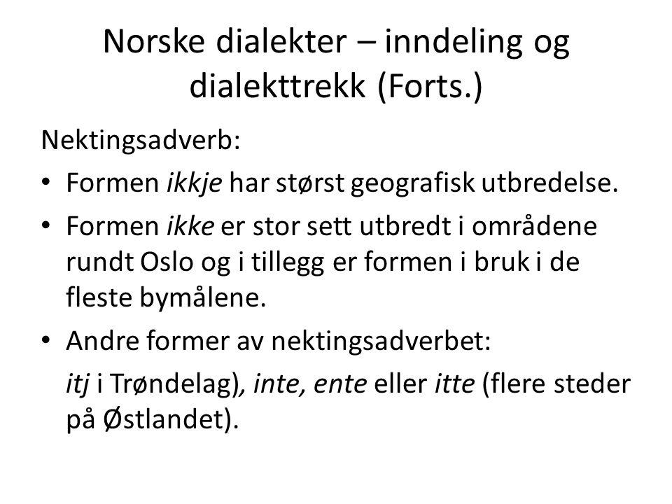 Norske dialekter – inndeling og dialekttrekk (Forts.) Nektingsadverb: Formen ikkje har størst geografisk utbredelse. Formen ikke er stor sett utbredt