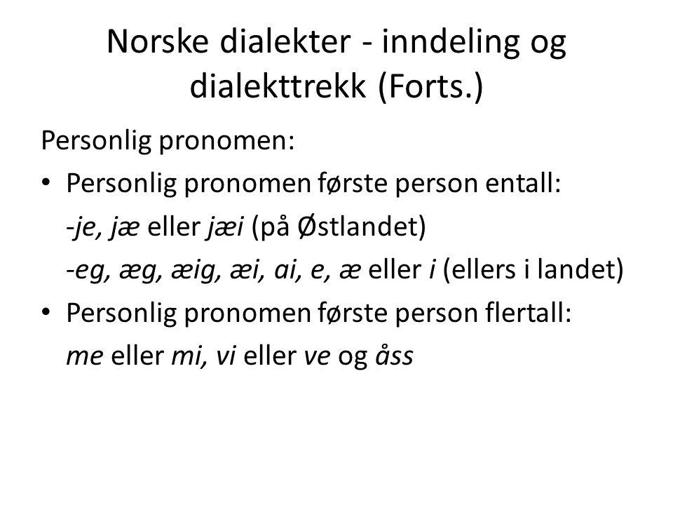 Norske dialekter - inndeling og dialekttrekk (Forts.) Personlig pronomen: Personlig pronomen første person entall: -je, jæ eller jæi (på Østlandet) -e