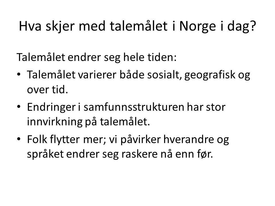 Hva skjer med talemålet i Norge i dag? Talemålet endrer seg hele tiden: Talemålet varierer både sosialt, geografisk og over tid. Endringer i samfunnss