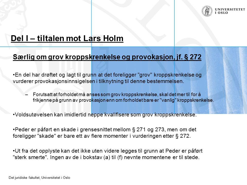 Det juridiske fakultet, Universitetet i Oslo Del I – tiltalen mot Lars Holm Særlig om grov kroppskrenkelse og provokasjon, jf. § 272 En del har drøfte