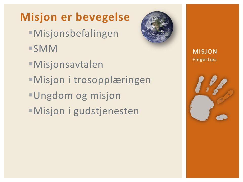 Misjon er bevegelse  Misjonsbefalingen  SMM  Misjonsavtalen  Misjon i trosopplæringen  Ungdom og misjon  Misjon i gudstjenesten Fingertips MISJO