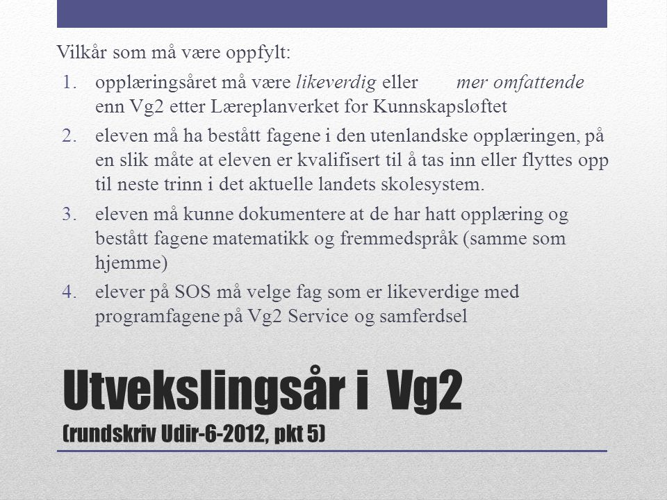 Utvekslingsår i Vg2 (rundskriv Udir-6-2012, pkt 5) Vilkår som må være oppfylt: 1.opplæringsåret må være likeverdig eller mer omfattende enn Vg2 etter