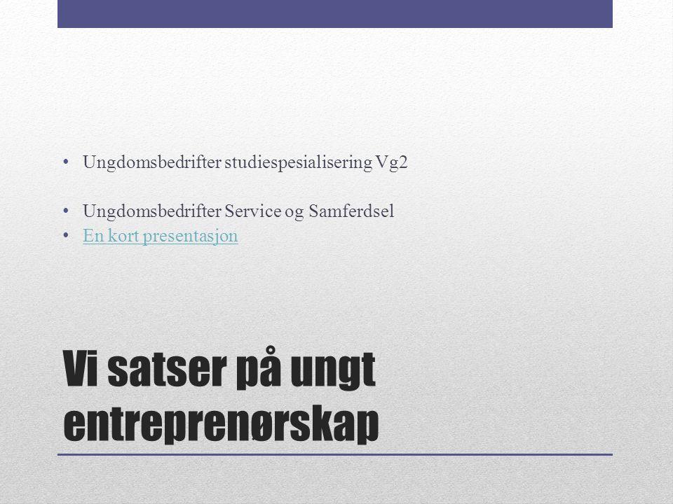Vi satser på ungt entreprenørskap Ungdomsbedrifter studiespesialisering Vg2 Ungdomsbedrifter Service og Samferdsel En kort presentasjon En kort presen