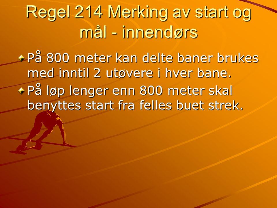 Regel 214 Merking av start og mål - innendørs På 800 meter kan delte baner brukes med inntil 2 utøvere i hver bane. På løp lenger enn 800 meter skal b