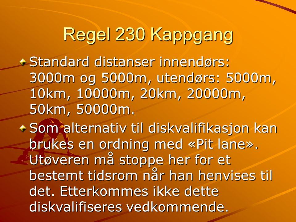 Regel 230 Kappgang Standard distanser innendørs: 3000m og 5000m, utendørs: 5000m, 10km, 10000m, 20km, 20000m, 50km, 50000m.