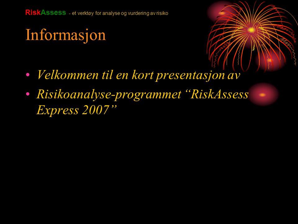Informasjon Velkommen til en kort presentasjon av Risikoanalyse-programmet RiskAssess Express 2007 RiskAssess - et verktøy for analyse og vurdering av risiko