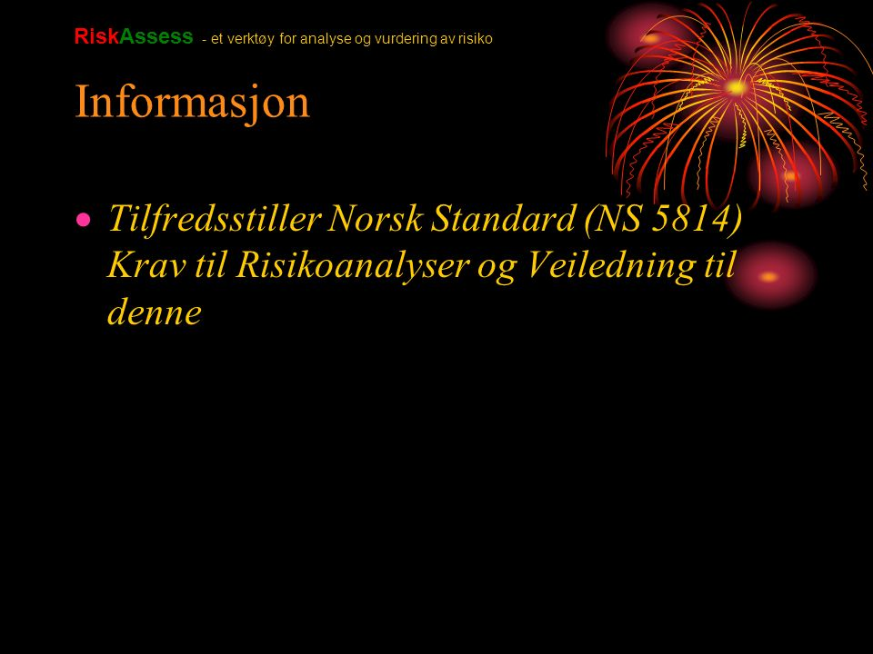 Informasjon  Tilfredsstiller Norsk Standard (NS 5814) Krav til Risikoanalyser og Veiledning til denne RiskAssess - et verktøy for analyse og vurdering av risiko