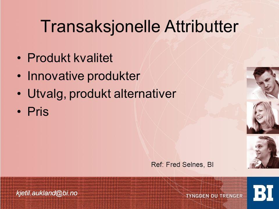 Transaksjonelle Attributter Produkt kvalitet Innovative produkter Utvalg, produkt alternativer Pris kjetil.aukland@bi.no Ref: Fred Selnes, BI