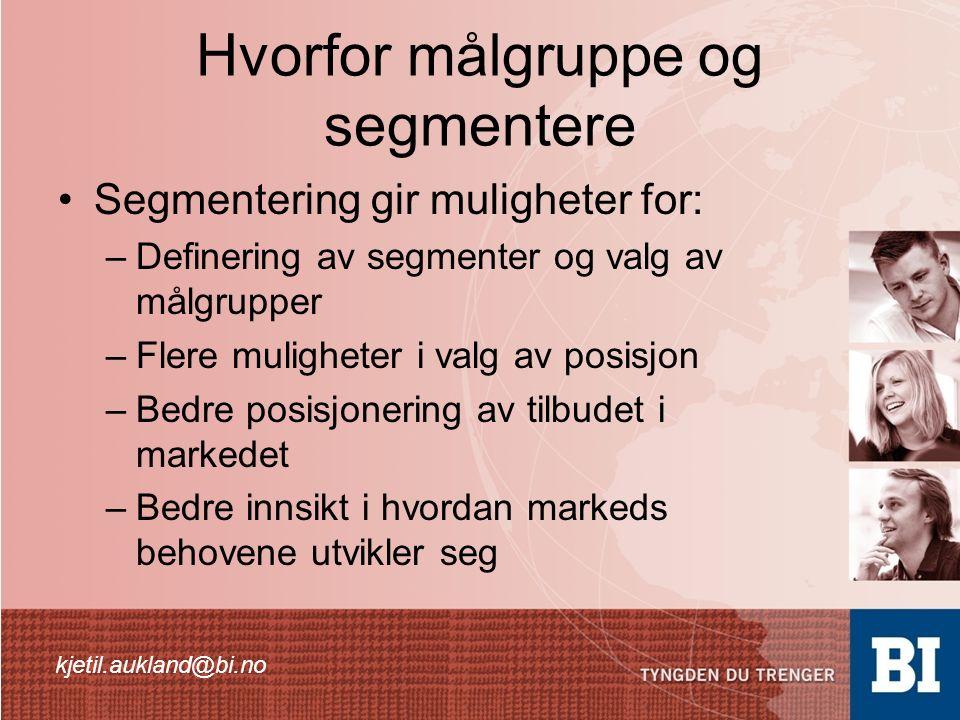 Hvorfor målgruppe og segmentere Segmentering gir muligheter for: –Definering av segmenter og valg av målgrupper –Flere muligheter i valg av posisjon –Bedre posisjonering av tilbudet i markedet –Bedre innsikt i hvordan markeds behovene utvikler seg kjetil.aukland@bi.no