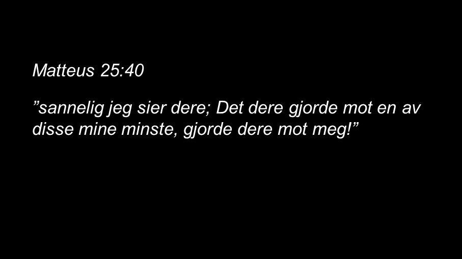 """Matteus 25:40 """"sannelig jeg sier dere; Det dere gjorde mot en av disse mine minste, gjorde dere mot meg!"""""""