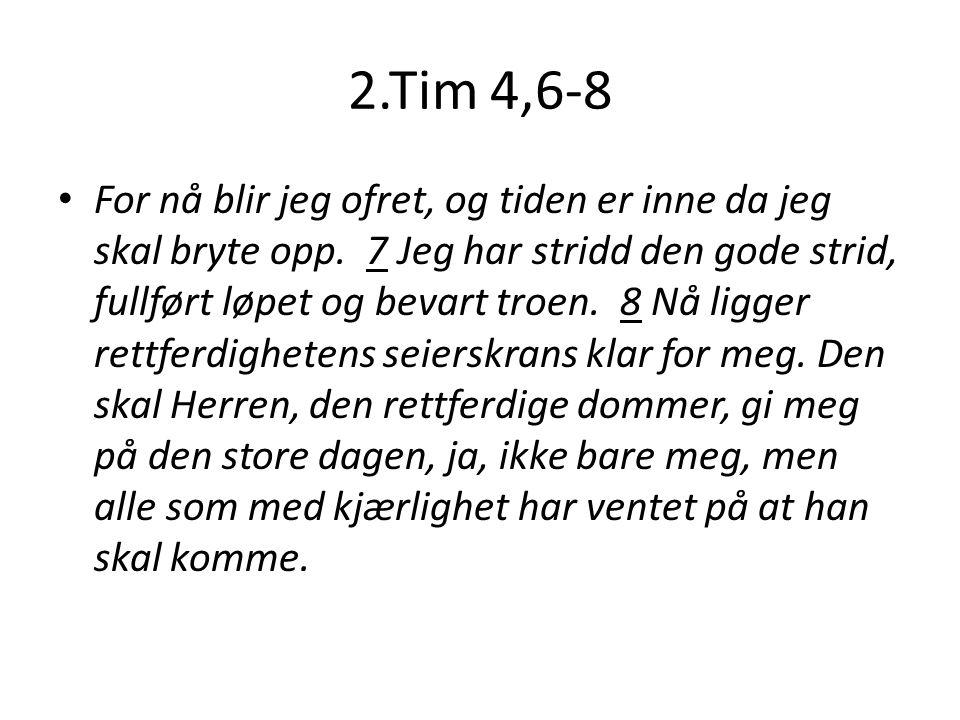 2.Tim 4,6-8 For nå blir jeg ofret, og tiden er inne da jeg skal bryte opp.