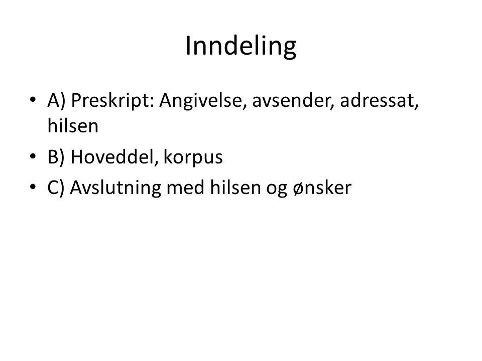 Inndeling A) Preskript: Angivelse, avsender, adressat, hilsen B) Hoveddel, korpus C) Avslutning med hilsen og ønsker