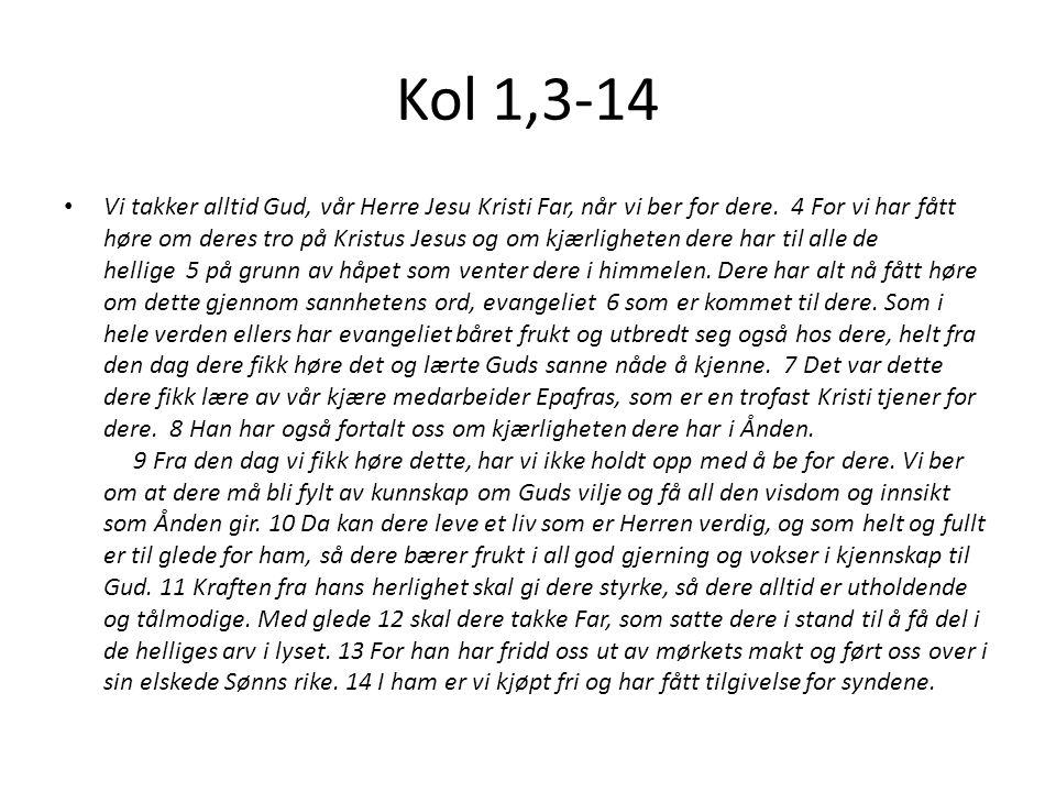 Kol 1,3-14 Vi takker alltid Gud, vår Herre Jesu Kristi Far, når vi ber for dere.