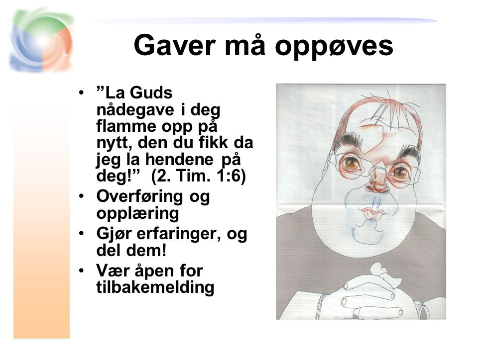 Gaver må oppøves La Guds nådegave i deg flamme opp på nytt, den du fikk da jeg la hendene på deg! (2.