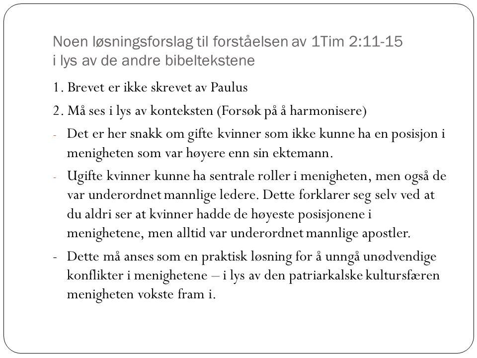 Noen løsningsforslag til forståelsen av 1Tim 2:11-15 i lys av de andre bibeltekstene 1. Brevet er ikke skrevet av Paulus 2. Må ses i lys av konteksten