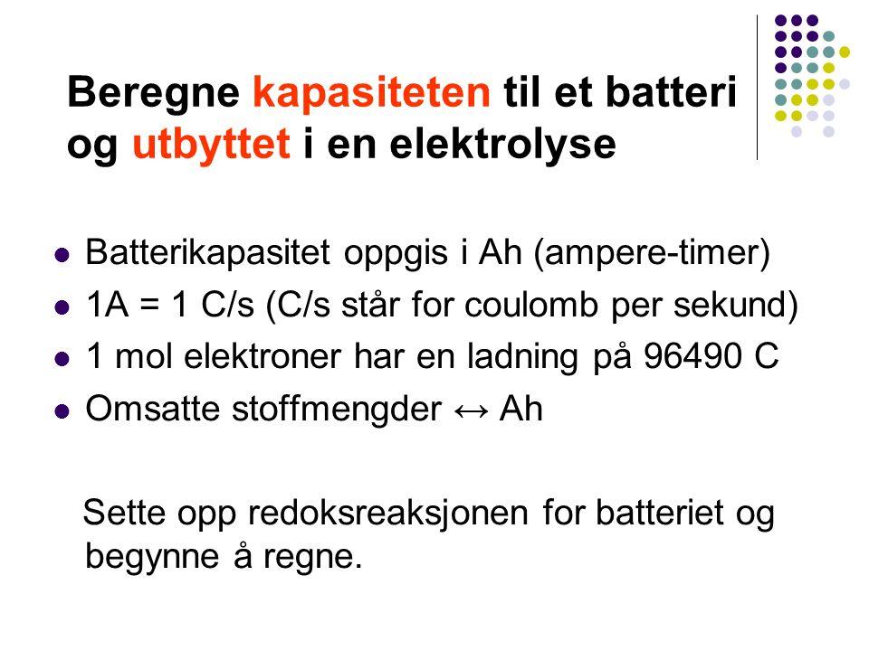 Beregne kapasiteten til et batteri og utbyttet i en elektrolyse Batterikapasitet oppgis i Ah (ampere-timer) 1A = 1 C/s (C/s står for coulomb per sekund) 1 mol elektroner har en ladning på 96490 C Omsatte stoffmengder ↔ Ah Sette opp redoksreaksjonen for batteriet og begynne å regne.