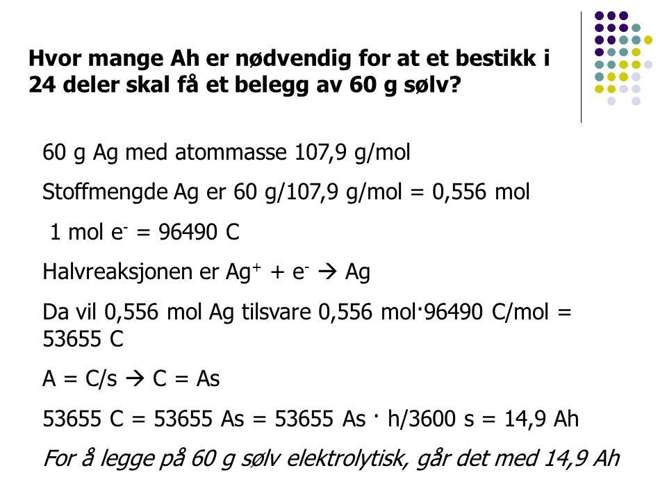 60 g Ag med atommasse 107,9 g/mol Stoffmengde Ag er 60 g/107,9 g/mol = 0,556 mol 1 mol e - = 96490 C Halvreaksjonen er Ag + + e -  Ag Da vil 0,556 mol Ag tilsvare 0,556 mol·96490 C/mol = 53655 C A = C/s  C = As 53655 C = 53655 As = 53655 As · h/3600 s = 14,9 Ah For å legge på 60 g sølv elektrolytisk, går det med 14,9 Ah Hvor mange Ah er nødvendig for at et bestikk i 24 deler skal få et belegg av 60 g sølv?