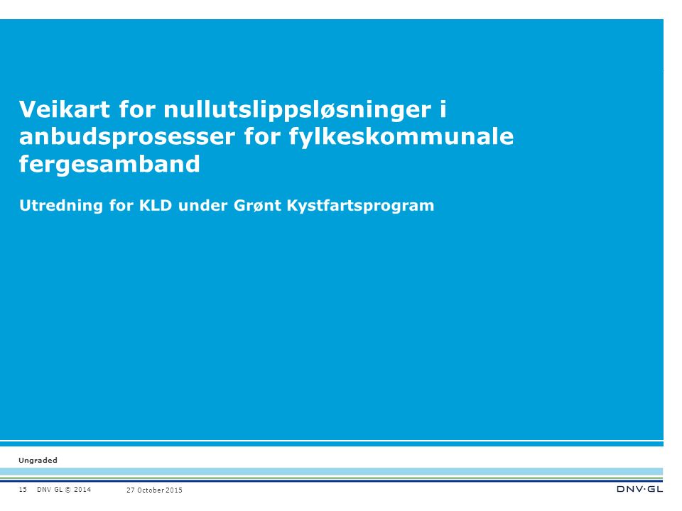 DNV GL © 2014 Ungraded 27 October 2015 Veikart for nullutslippsløsninger i anbudsprosesser for fylkeskommunale fergesamband 15