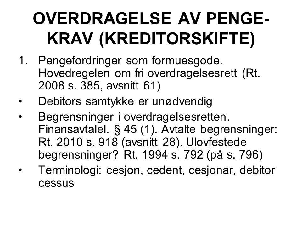 OVERDRAGELSE AV PENGE- KRAV (KREDITORSKIFTE) 1.Pengefordringer som formuesgode. Hovedregelen om fri overdragelsesrett (Rt. 2008 s. 385, avsnitt 61) De