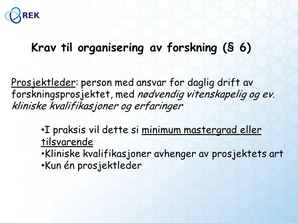 Krav til organisering av forskning (§ 6) Prosjektleder: person med ansvar for daglig drift av forskningsprosjektet, med nødvendig vitenskapelig og ev.