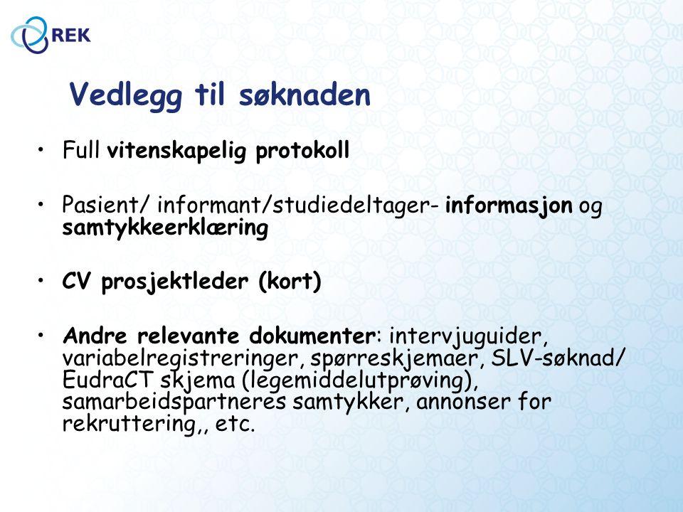 Vedlegg til søknaden Full vitenskapelig protokoll Pasient/ informant/studiedeltager- informasjon og samtykkeerklæring CV prosjektleder (kort) Andre relevante dokumenter: intervjuguider, variabelregistreringer, spørreskjemaer, SLV-søknad/ EudraCT skjema (legemiddelutprøving), samarbeidspartneres samtykker, annonser for rekruttering,, etc.