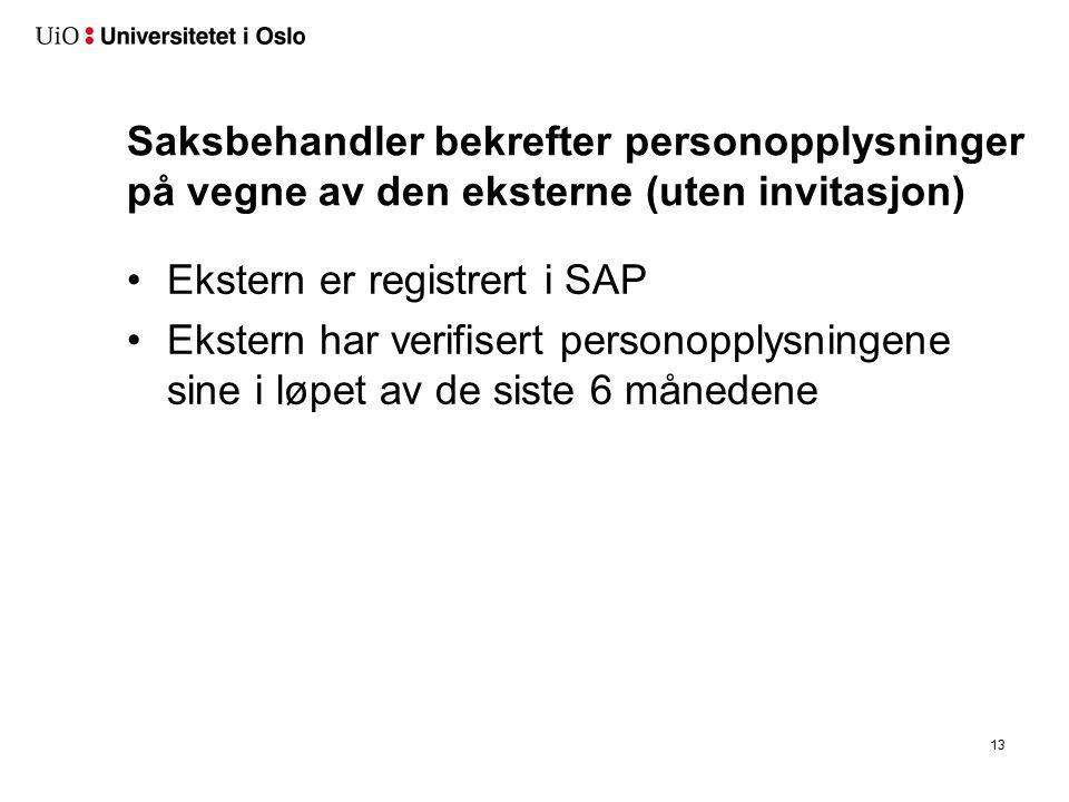 Saksbehandler bekrefter personopplysninger på vegne av den eksterne (uten invitasjon) Ekstern er registrert i SAP Ekstern har verifisert personopplysningene sine i løpet av de siste 6 månedene 13