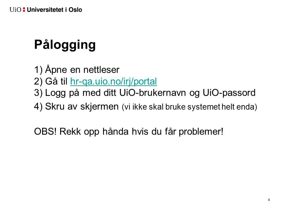 Pålogging 1) Åpne en nettleser 2) Gå til hr-qa.uio.no/irj/portal 3) Logg på med ditt UiO-brukernavn og UiO-passordhr-qa.uio.no/irj/portal 4) Skru av skjermen (vi ikke skal bruke systemet helt enda) OBS.