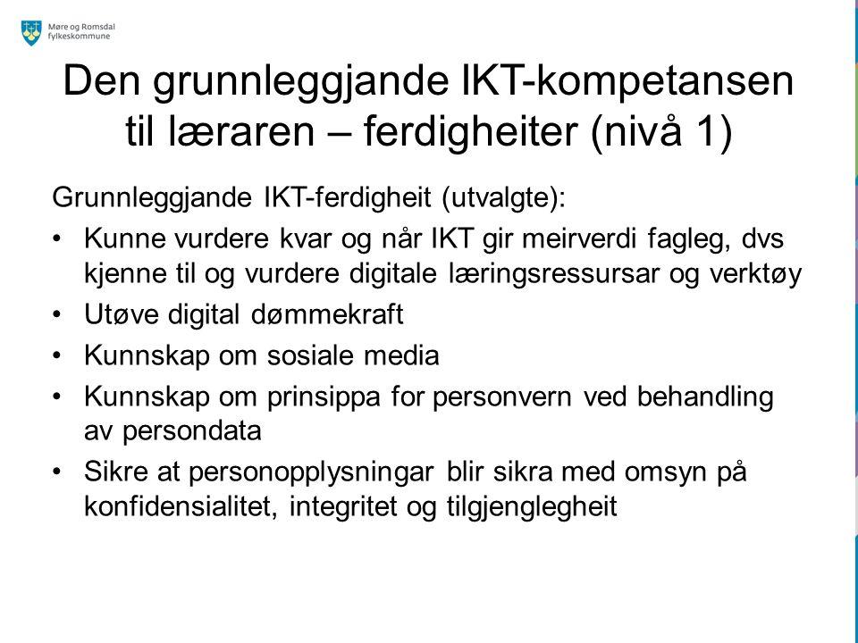Den grunnleggjande IKT-kompetansen til læraren – ferdigheiter (nivå 1) Grunnleggjande IKT-ferdigheit (utvalgte): Kunne vurdere kvar og når IKT gir meirverdi fagleg, dvs kjenne til og vurdere digitale læringsressursar og verktøy Utøve digital dømmekraft Kunnskap om sosiale media Kunnskap om prinsippa for personvern ved behandling av persondata Sikre at personopplysningar blir sikra med omsyn på konfidensialitet, integritet og tilgjenglegheit