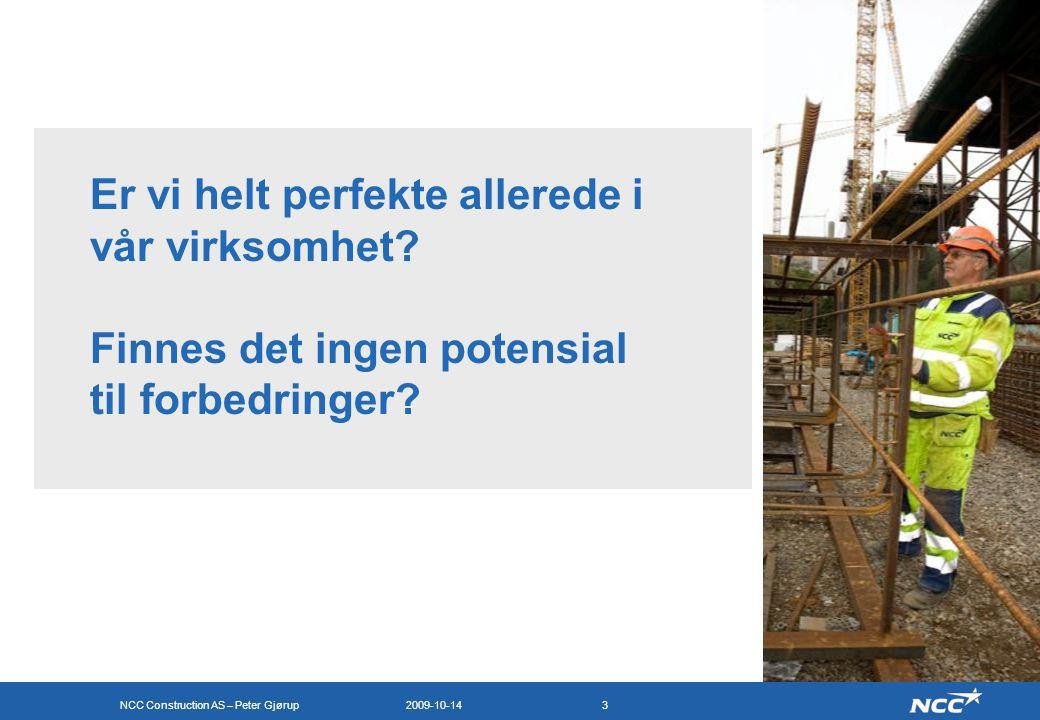NCC Construction AS – Peter Gjørup 2009-10-143 Er vi helt perfekte allerede i vår virksomhet? Finnes det ingen potensial til forbedringer?
